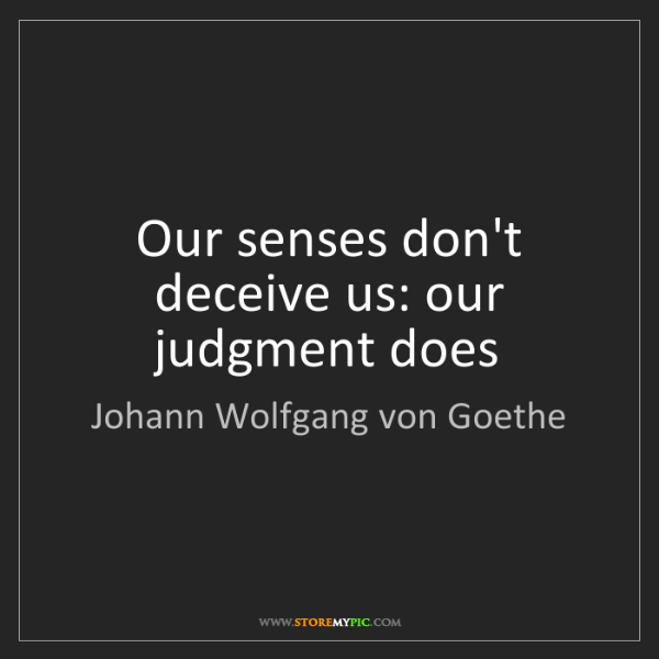 Johann Wolfgang von Goethe: Our senses don't deceive us: our judgment does