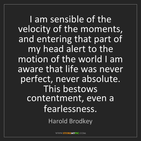 Harold Brodkey: I am sensible of the velocity of the moments, and entering...