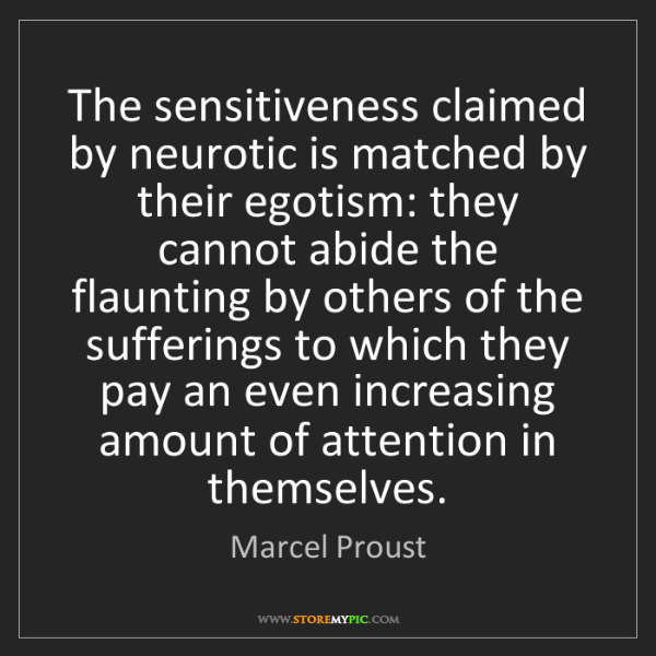 Marcel Proust: The sensitiveness claimed by neurotic is matched by their...