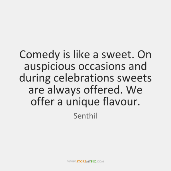 Comedy is like a sweet. On auspicious occasions and during celebrations sweets ...