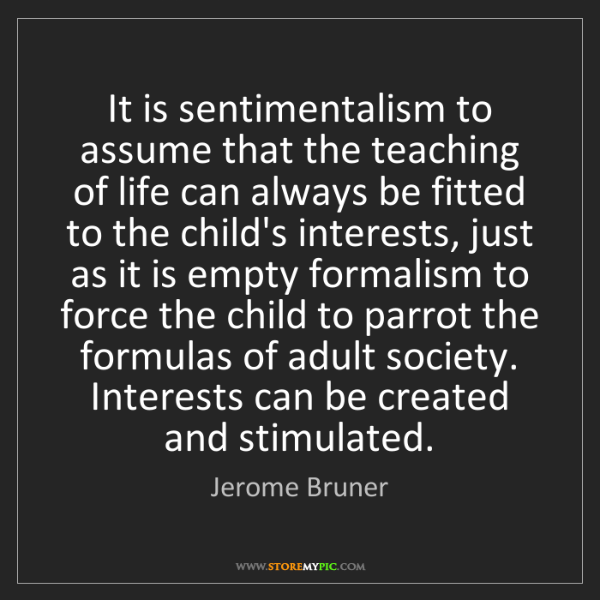 Jerome Bruner: It is sentimentalism to assume that the teaching of life...