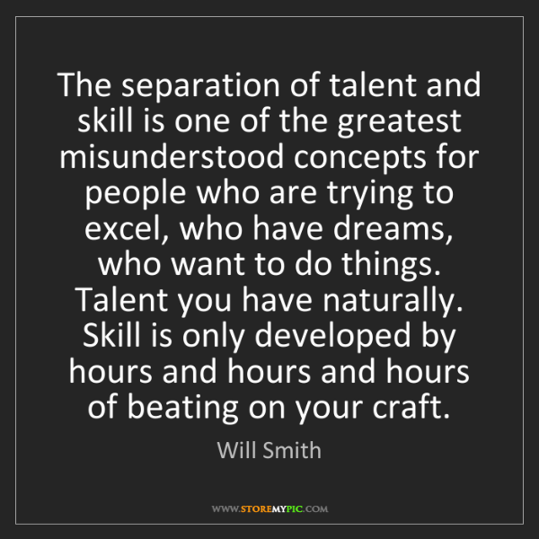 Will Smith: The separation of talent and skill is one of the greatest...