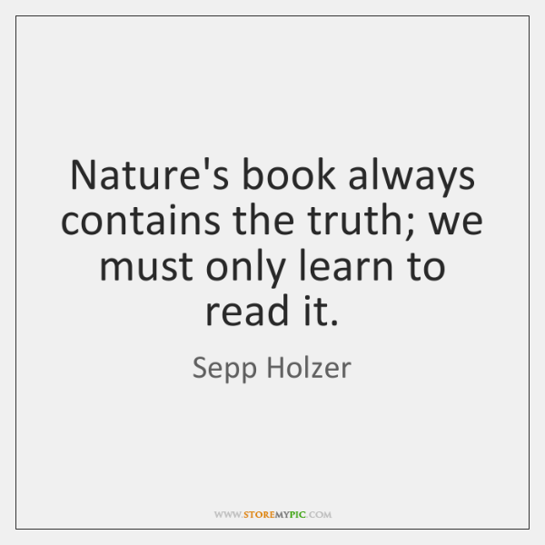 Nature's book always contains the truth; we must only learn to read ...