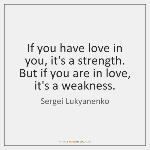 If you have love in you, it's a strength. But if you ...