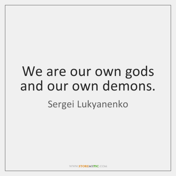 We are our own gods and our own demons.