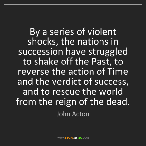 John Acton: By a series of violent shocks, the nations in succession...