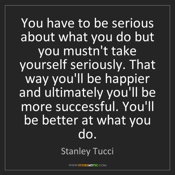 Stanley Tucci: You have to be serious about what you do but you mustn't...