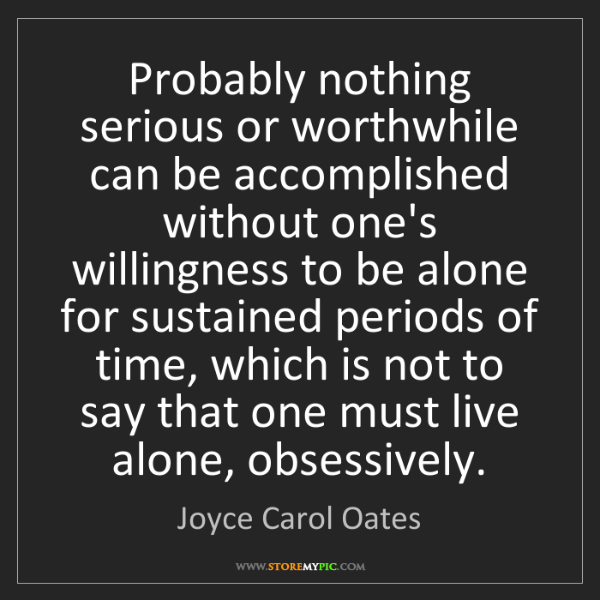 Joyce Carol Oates: Probably nothing serious or worthwhile can be accomplished...