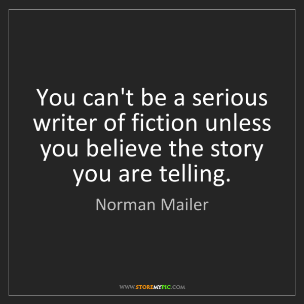 Norman Mailer: You can't be a serious writer of fiction unless you believe...