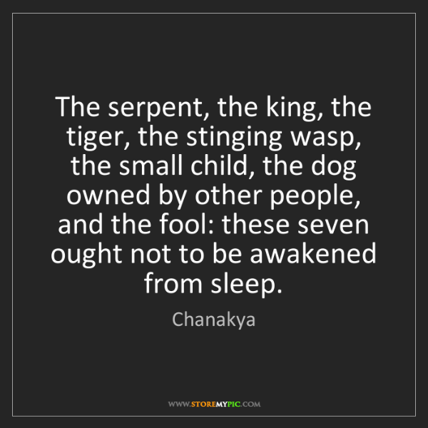 Chanakya: The serpent, the king, the tiger, the stinging wasp,...