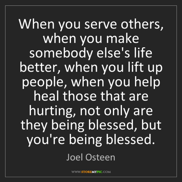 Joel Osteen: When you serve others, when you make somebody else's...