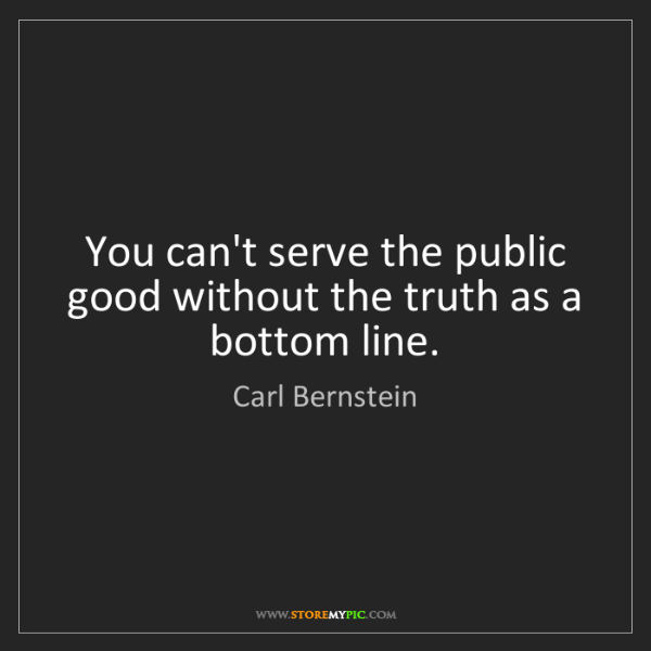 Carl Bernstein: You can't serve the public good without the truth as...