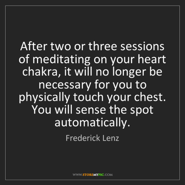 Frederick Lenz: After two or three sessions of meditating on your heart...