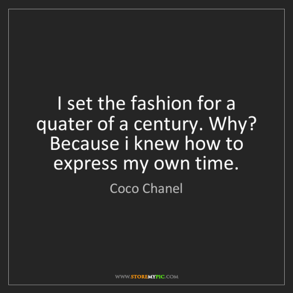 Coco Chanel: I set the fashion for a quater of a century. Why? Because...
