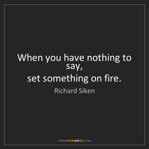Richard Siken: When you have nothing to say,   set something on fire.