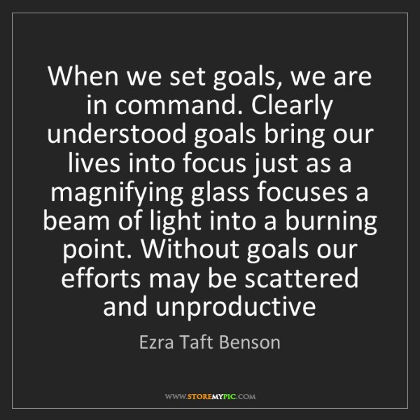 Ezra Taft Benson: When we set goals, we are in command. Clearly understood...