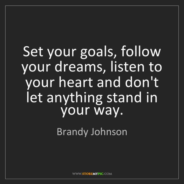 Brandy Johnson: Set your goals, follow your dreams, listen to your heart...