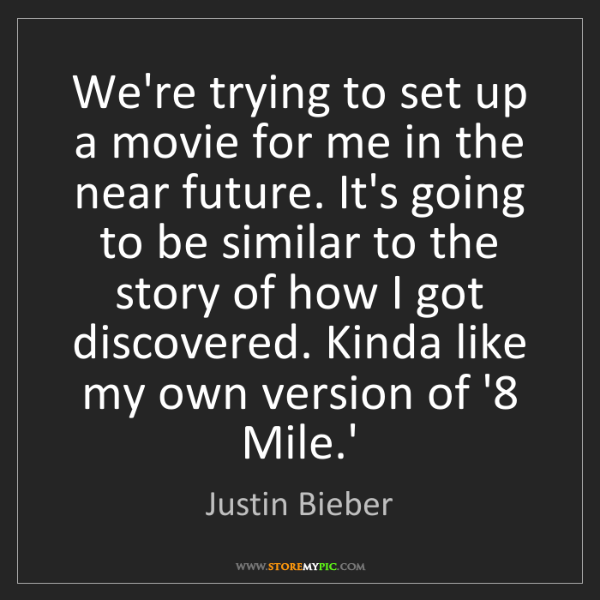 Justin Bieber: We're trying to set up a movie for me in the near future....