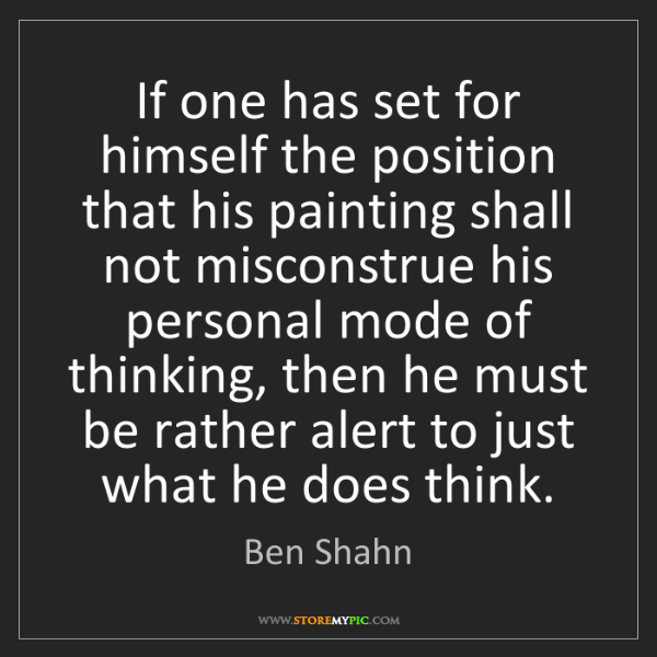 Ben Shahn: If one has set for himself the position that his painting...