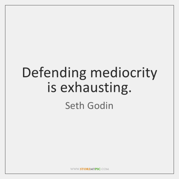 Defending mediocrity is exhausting.
