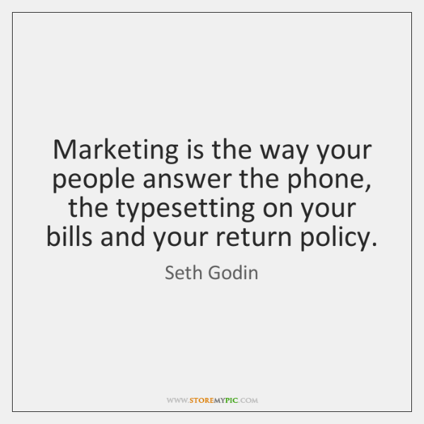 Marketing is the way your people answer the phone, the typesetting on ...