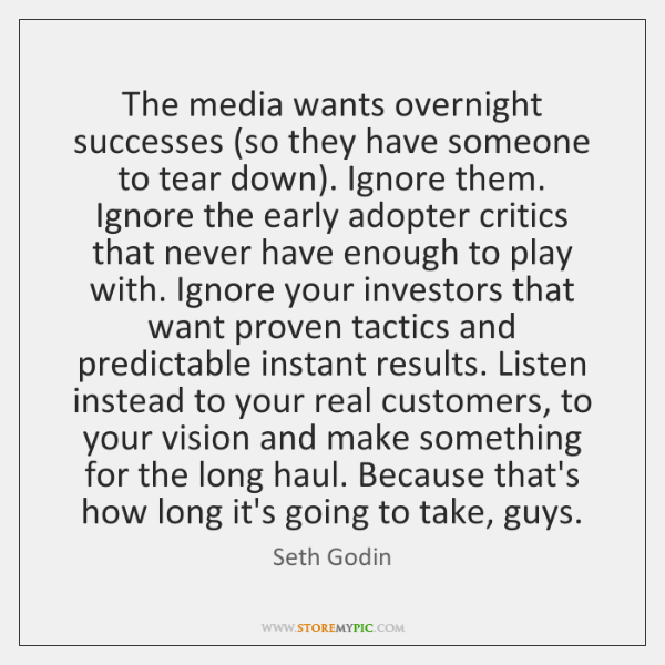 The media wants overnight successes (so they have someone to tear down). ...