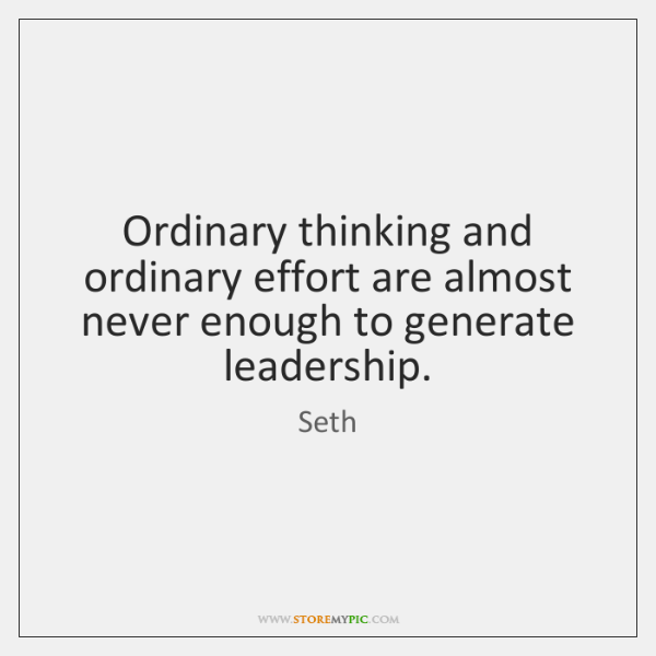 Ordinary thinking and ordinary effort are almost never enough to generate leadership.