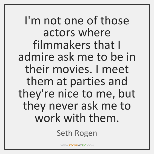 I'm not one of those actors where filmmakers that I admire ask ...