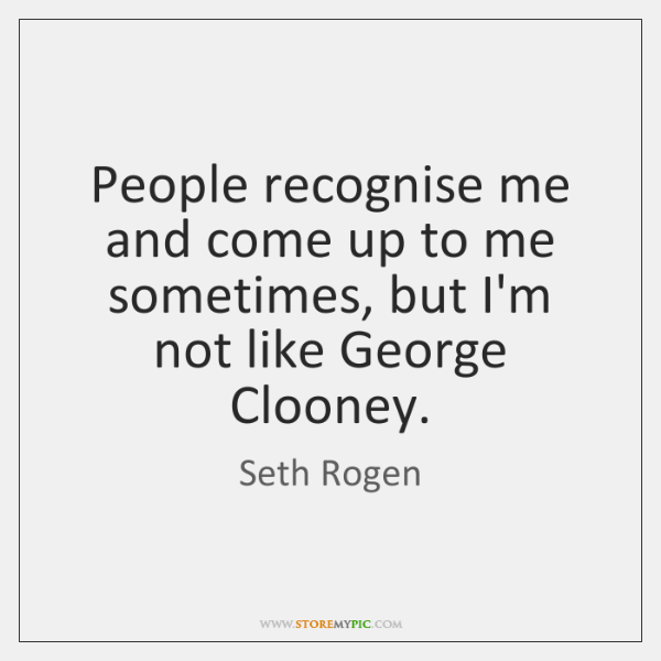 People recognise me and come up to me sometimes, but I'm not ...