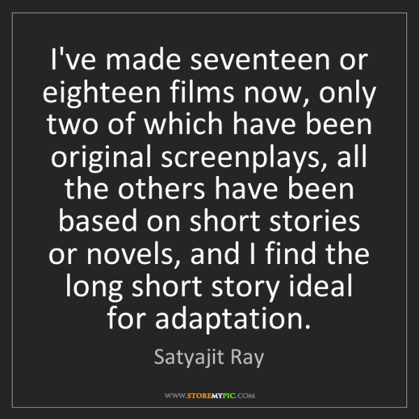 Satyajit Ray: I've made seventeen or eighteen films now, only two of...