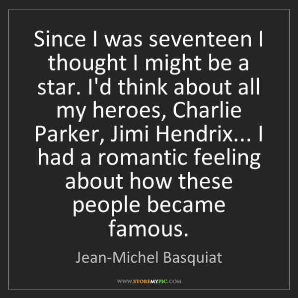 Jean-Michel Basquiat: Since I was seventeen I thought I might be a star. I'd...