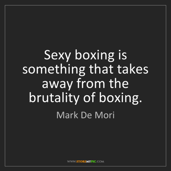 Mark De Mori: Sexy boxing is something that takes away from the brutality...