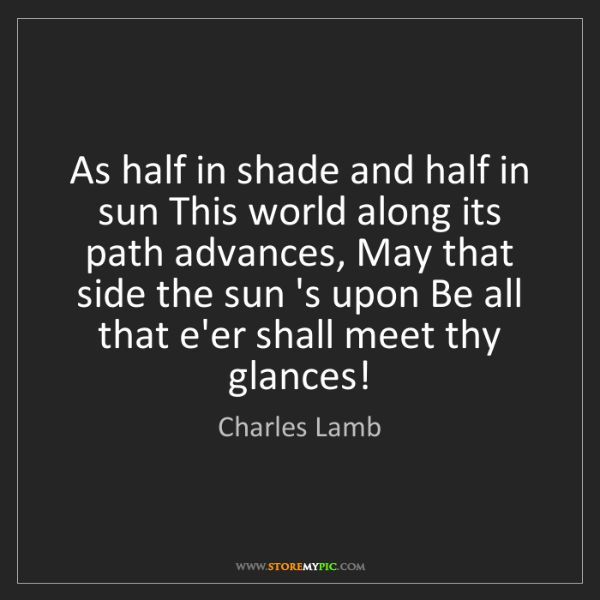 Charles Lamb: As half in shade and half in sun This world along its...