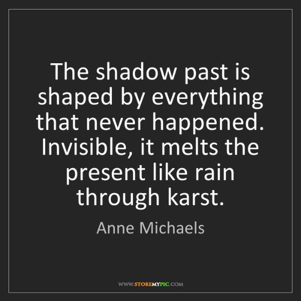 Anne Michaels: The shadow past is shaped by everything that never happened....