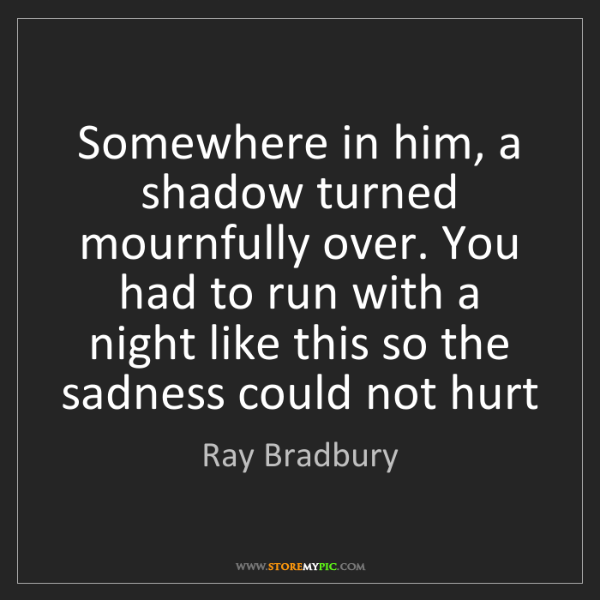 Ray Bradbury: Somewhere in him, a shadow turned mournfully over. You...