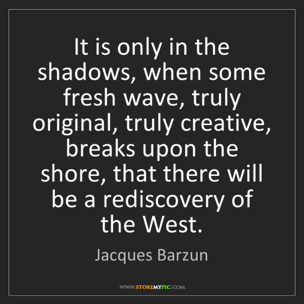 Jacques Barzun: It is only in the shadows, when some fresh wave, truly...
