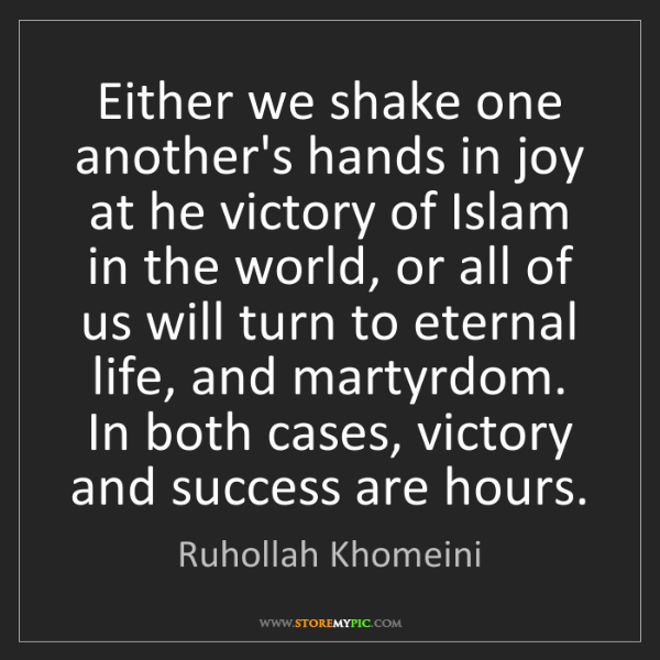 Ruhollah Khomeini: Either we shake one another's hands in joy at he victory...