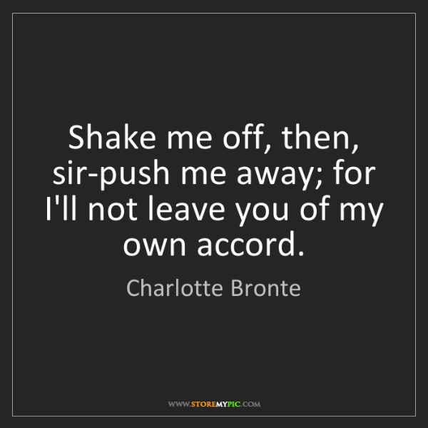 Charlotte Bronte: Shake me off, then, sir-push me away; for I'll not leave...