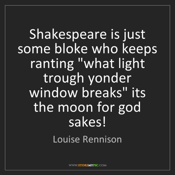 "Louise Rennison: Shakespeare is just some bloke who keeps ranting ""what..."