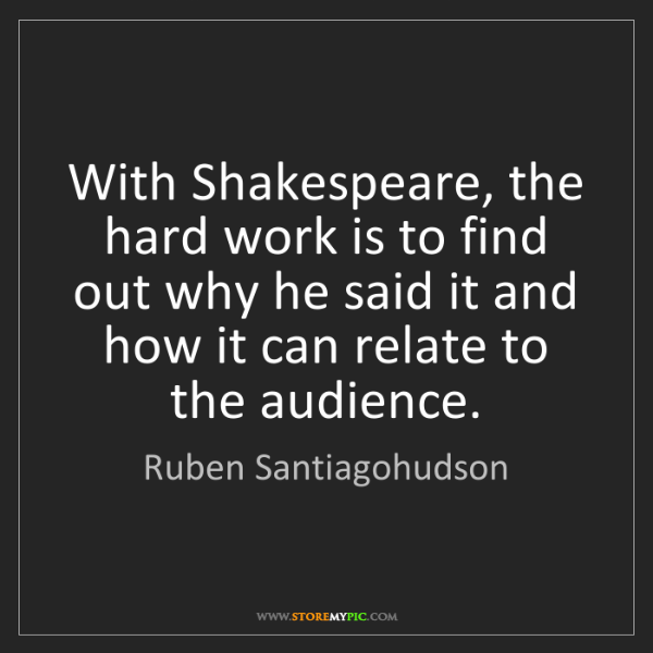 Ruben Santiagohudson: With Shakespeare, the hard work is to find out why he...