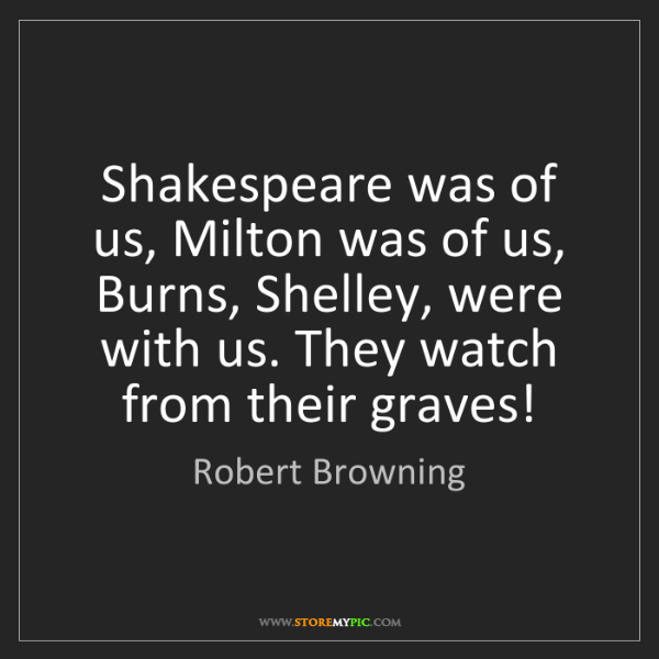 Robert Browning: Shakespeare was of us, Milton was of us, Burns, Shelley,...