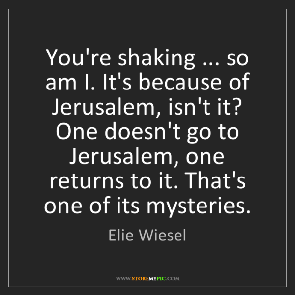 Elie Wiesel: You're shaking ... so am I. It's because of Jerusalem,...