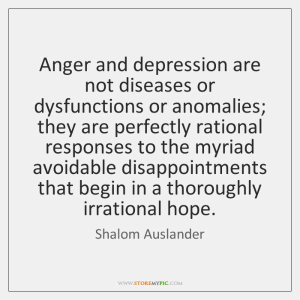 Anger and depression are not diseases or dysfunctions or anomalies; they are ...