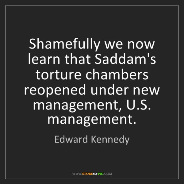 Edward Kennedy: Shamefully we now learn that Saddam's torture chambers...