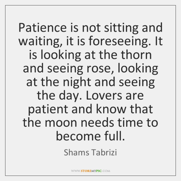 Patience is not sitting and waiting, it is foreseeing. It is looking ...