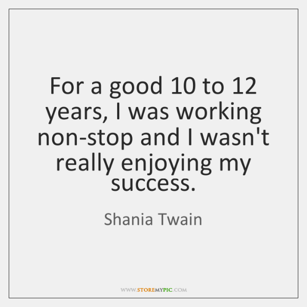 For a good 10 to 12 years, I was working non-stop and I wasn't ...