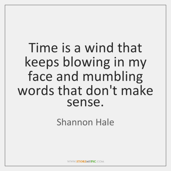 Time is a wind that keeps blowing in my face and mumbling ...