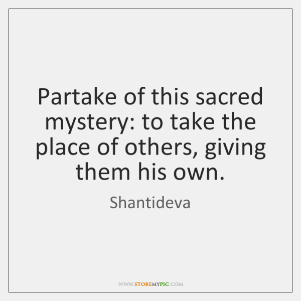 Partake of this sacred mystery: to take the place of others, giving ...