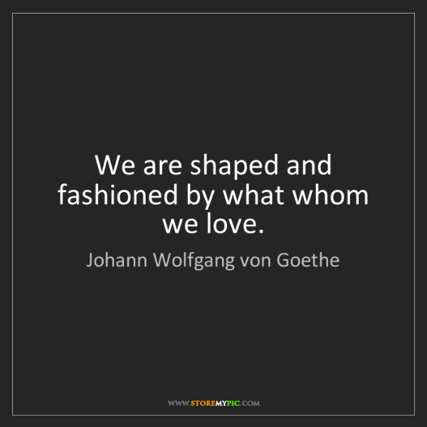 Johann Wolfgang von Goethe: We are shaped and fashioned by what whom we love.