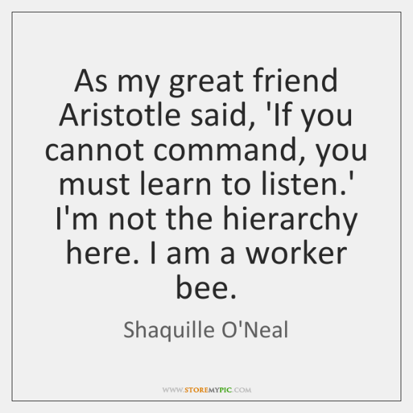 As my great friend Aristotle said, 'If you cannot command, you must ...